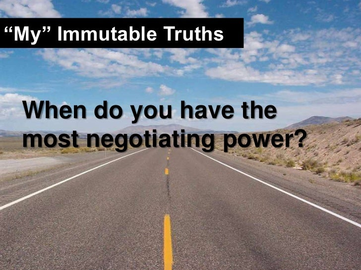 """""""My"""" Immutable Truths<br />When do you have the most negotiating power?<br />"""
