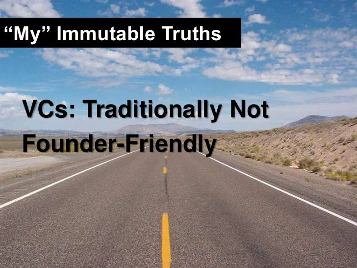 """""""My"""" Immutable Truths<br />VCs: Traditionally Not <br />Founder-Friendly<br />"""