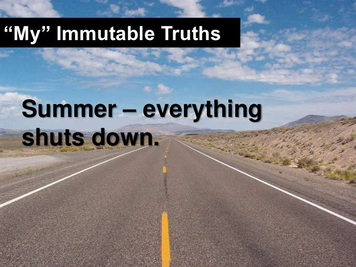 """""""My"""" Immutable Truths<br />Summer – everything shuts down.<br />"""