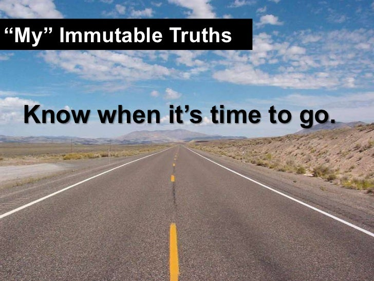 """""""My"""" Immutable Truths<br />Know when it's time to go.<br />"""