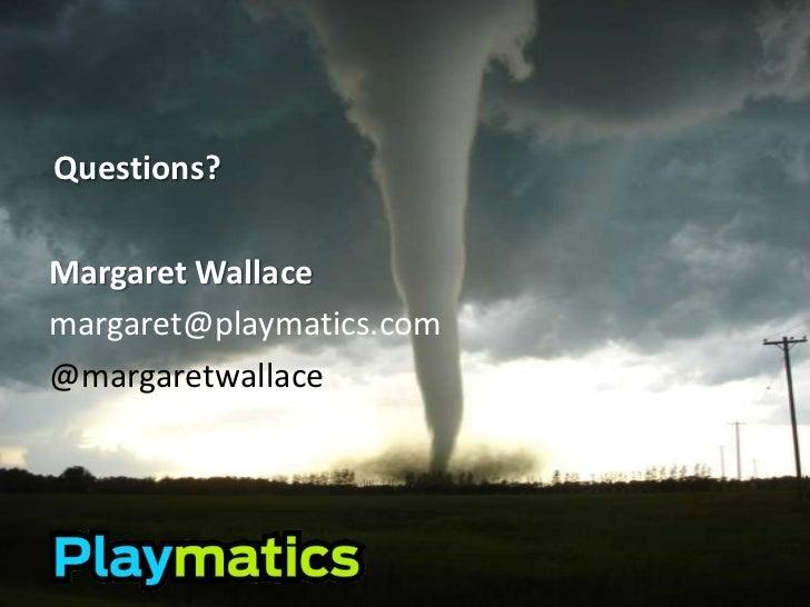Questions?<br />Margaret Wallace<br />margaret@playmatics.com<br />@margaretwallace<br />
