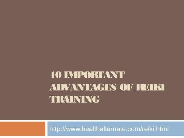 10 IMPORTANT ADVANTAGES OF REIKI TRAINING http://www.healthalternate.com/reiki.html