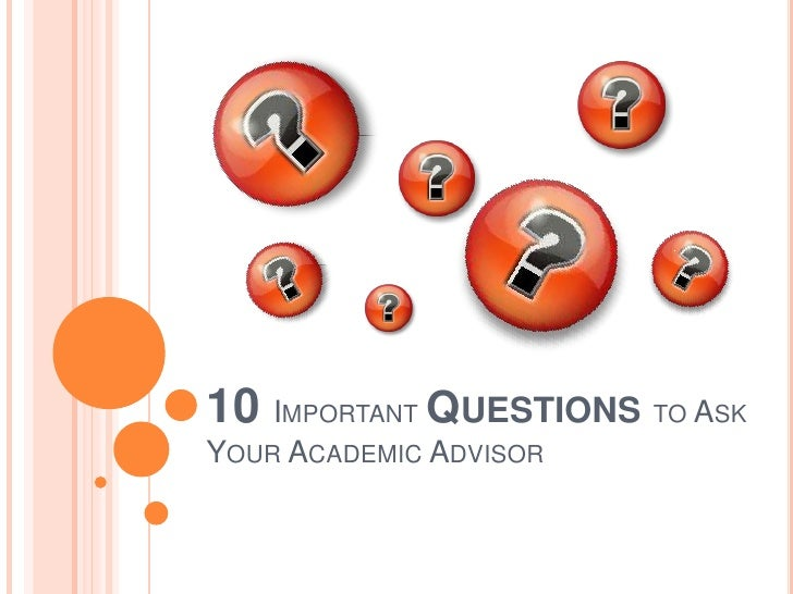 10 IMPORTANT QUESTIONS TO ASKYOUR ACADEMIC ADVISOR