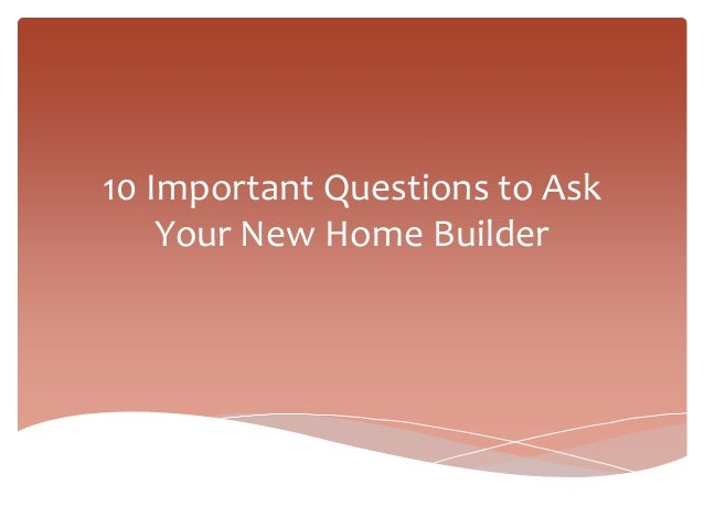 10 important questions to ask your new home builder
