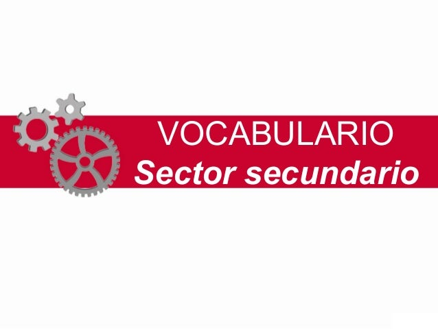 VOCABULARIO Sector secundario