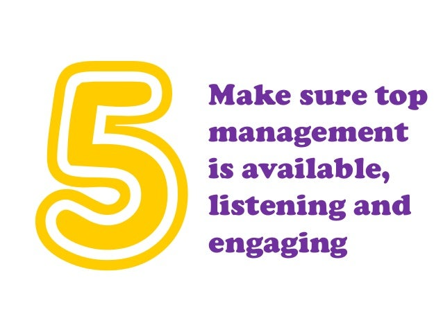 Make sure top management is available, listening and engaging