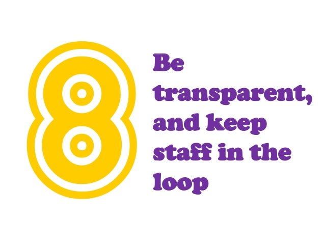 Be transparent, and keep staff in the loop