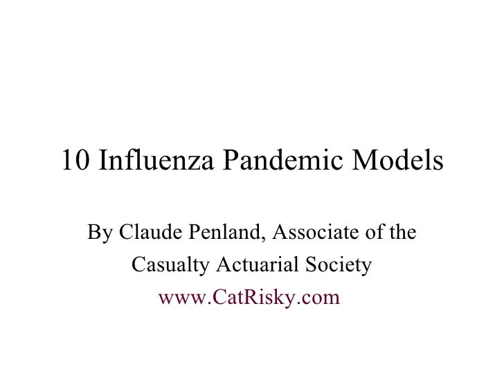 10 Influenza Pandemic Models By Claude Penland, Associate of the Casualty Actuarial Society www.CatRisky.com