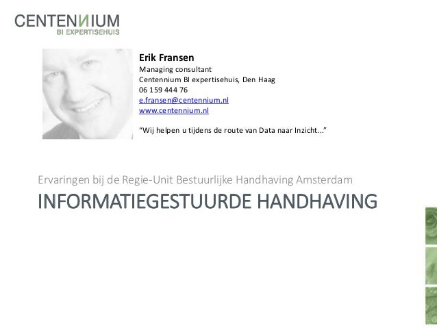 INFORMATIEGESTUURDE HANDHAVING Ervaringen bij de Regie-Unit Bestuurlijke Handhaving Amsterdam Erik Fransen Managing consul...
