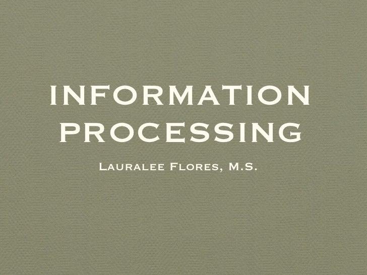 INFORMATION PROCESSING <ul><li>Lauralee Flores, M.S.  </li></ul>