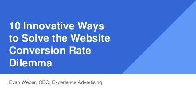 10 Innovative Ways to Solve the Website Conversion Rate Dilemma Evan Weber, CEO, Experience Advertising