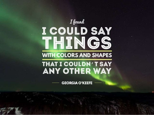"""Quote: """"If found I could say things with colors and shapes that I couldn't say any other way"""" – Georgia O'keefe"""