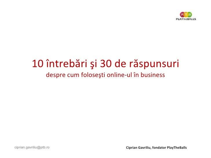 10  î ntreb ă ri  ş i 30 de r ă spunsuri despre cum folose ş ti online-ul  î n business   Ciprian Gavriliu, fondator PlayT...