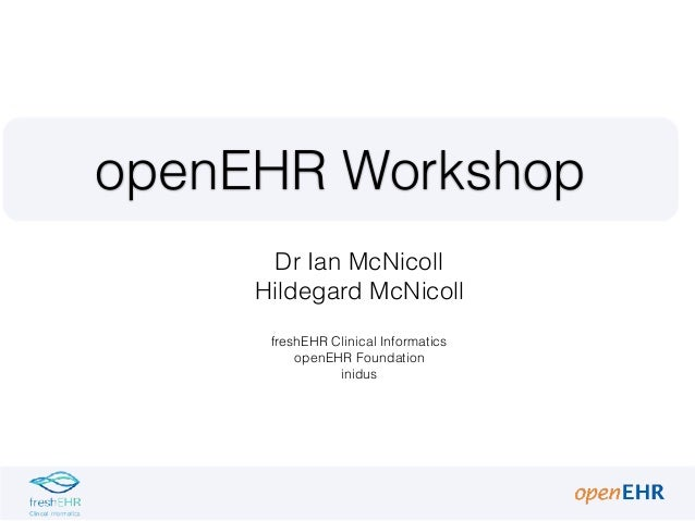openEHR Workshop Dr Ian McNicoll Hildegard McNicoll freshEHR Clinical Informatics openEHR Foundation inidus