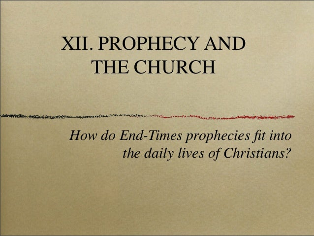 XII. PROPHECY AND THE CHURCH  How do End-Times prophecies fit into the daily lives of Christians?