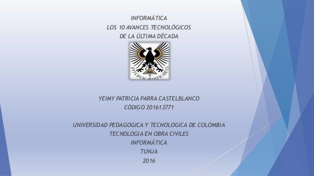 INFORMÁTICA LOS 10 AVANCES TECNOLÓGICOS DE LA ÚLTIMA DÉCADA YEIMY PATRICIA PARRA CASTELBLANCO CÓDIGO 201613771 UNIVERSIDAD...