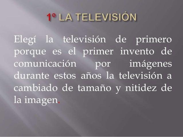 Elegí la televisión de primero porque es el primer invento de comunicación por imágenes durante estos años la televisión a...