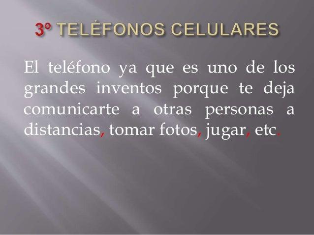 El teléfono ya que es uno de los grandes inventos porque te deja comunicarte a otras personas a distancias, tomar fotos, j...