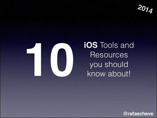 iOS Tools and Resources you should know about!10 @rafaecheve 2014