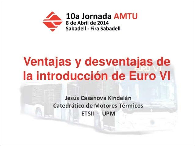 J. Casanova - Ventajas y desventajas de Euro VI Jesús Casanova Kindelán Catedrático de Motores Térmicos ETSII - UPM Ventaj...