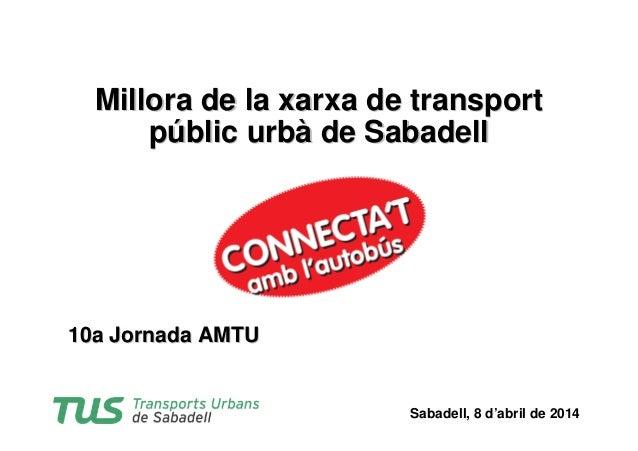 Sabadell, 8 d'abril de 2014 10a Jornada AMTU10a Jornada AMTU Millora de la xarxa de transportMillora de la xarxa de transp...