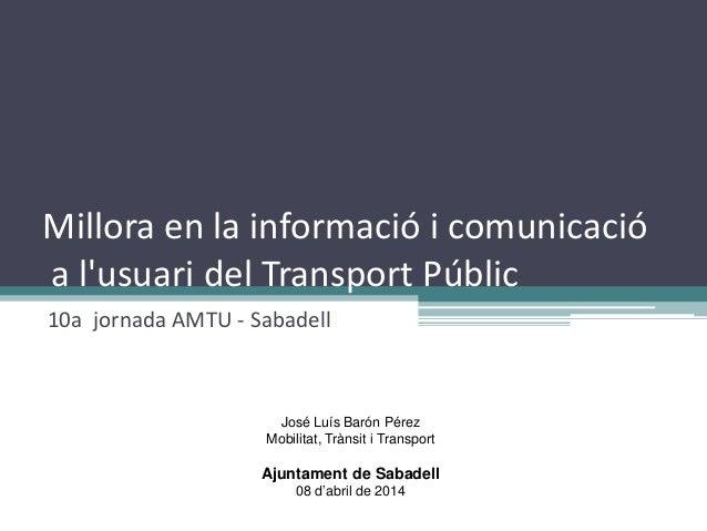 Millora en la informació i comunicació a l'usuari del Transport Públic 10a jornada AMTU - Sabadell José Luís Barón Pérez M...