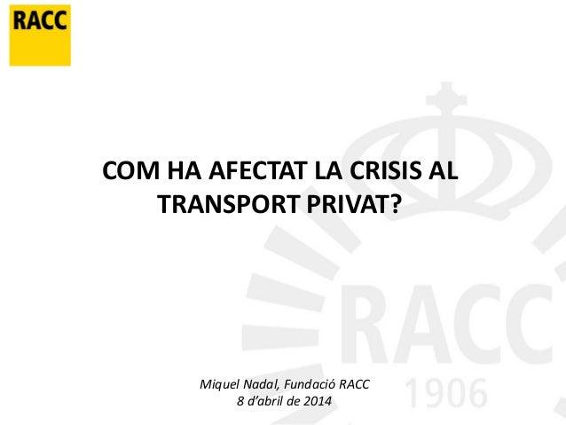 COM HA AFECTAT LA CRISIS AL TRANSPORT PRIVAT? Miquel Nadal, Fundació RACC 8 d'abril de 2014