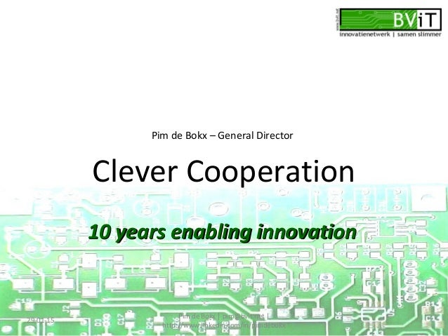 Clever Cooperation 10 years enabling innovation10 years enabling innovation 29-01-15 Pim de Bokx   pim@bvit.net   http://w...