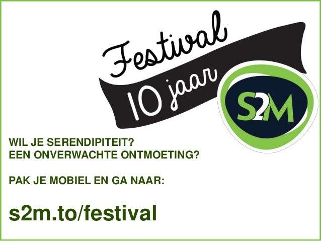 WIL JE SERENDIPITEIT? EEN ONVERWACHTE ONTMOETING? PAK JE MOBIEL EN GA NAAR: s2m.to/festival