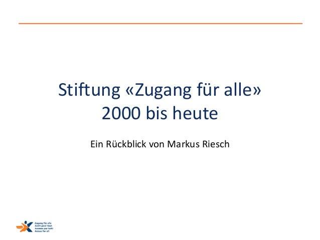 Stiftung «Zugang für alle»  2000 bis heute  Ein Rückblick von Markus Riesch