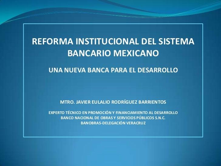 REFORMA INSTITUCIONAL DEL SISTEMA BANCARIO MEXICANO<br />UNA NUEVA BANCA PARA EL DESARROLLO<br />MTRO. JAVIER EULALIO RODR...