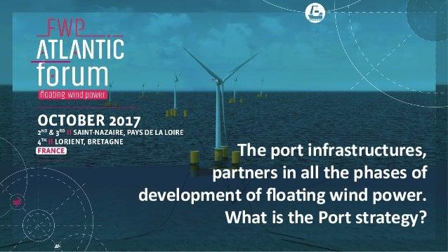 Theportinfrastructures, partnersinallthephasesof developmentoffloa6ngwindpower. WhatisthePortstrategy?