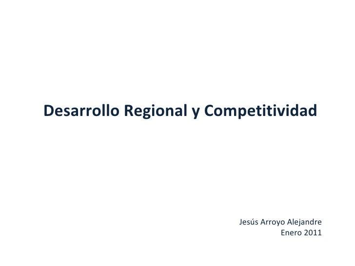 Desarrollo Regional y Competitividad Jesús Arroyo Alejandre Enero 2011