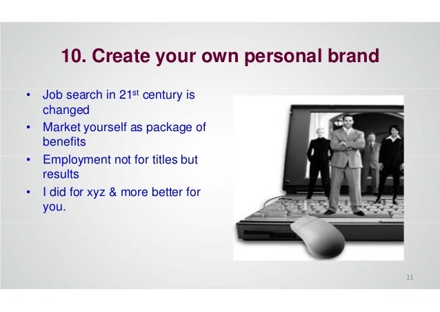 10. Create your own personal brand • Job search in 21st century is changed • Market yourself as package of benefits • Empl...