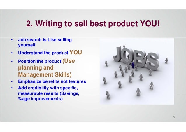 2. Writing to sell best product YOU! • Job search is Like selling yourself • Understand the product YOU • Position the pro...