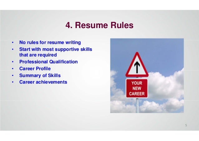 4. Resume Rules • No rules for resume writing • Start with most supportive skills that are required • Professional Qualifi...