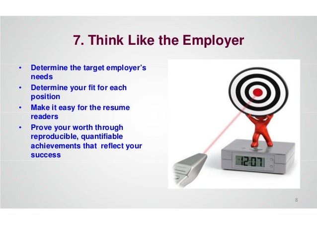7. Think Like the Employer • Determine the target employer's needs • Determine your fit for each position • Make it easy f...