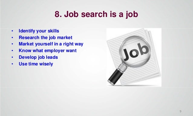 8. Job search is a job • Identify your skills • Research the job market • Market yourself in a right way • Know what emplo...