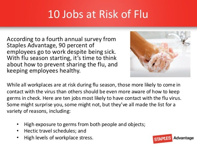 10 Jobs at Risk of Flu According to a fourth annual survey from Staples Advantage, 90 percent of employees go to work desp...