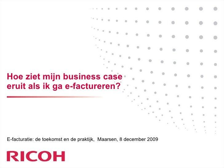 Hoe ziet mijn business case eruit als ik ga e-factureren? E-facturatie: de toekomst en de praktijk ,  Maarsen, 8 december ...