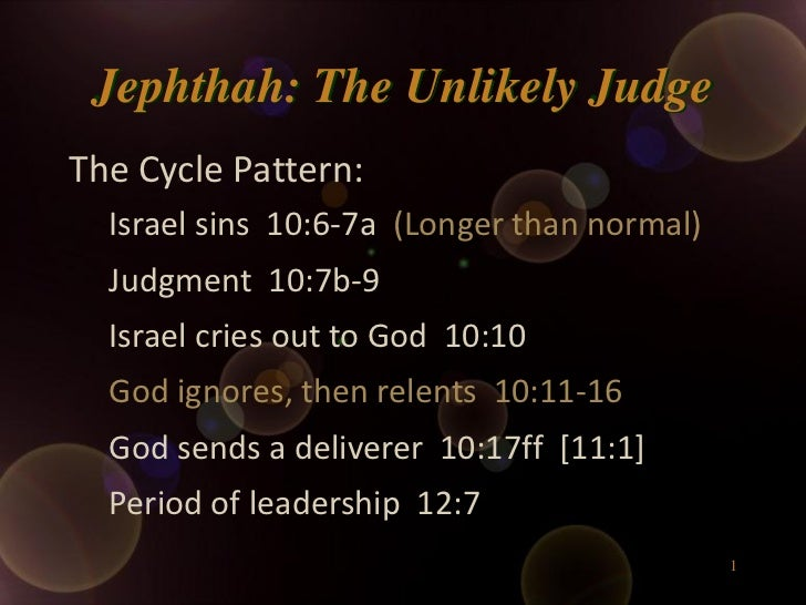Jephthah: The Unlikely JudgeThe Cycle Pattern:  Israel sins 10:6-7a (Longer than normal)  Judgment 10:7b-9  Israel cries o...