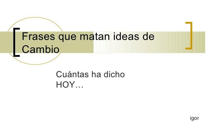 Frases que matan ideas de Cambio Cuántas ha dicho HOY… igor