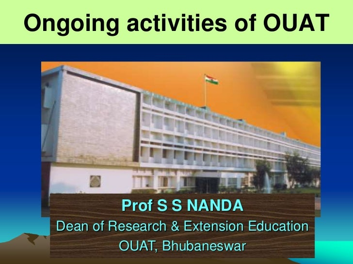 Ongoing activities of OUAT           Prof S S NANDA  Dean of Research & Extension Education           OUAT, Bhubaneswar