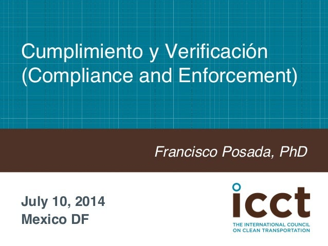 Cumplimiento y Verificación  (Compliance and Enforcement)!  Francisco Posada, PhD!  July 10, 2014!  Mexico DF!