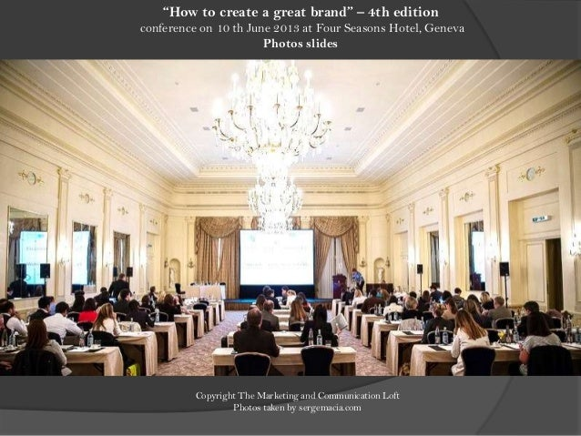"""How to create a great brand"" – 4th editionconference on 10 th June 2013 at Four Seasons Hotel, GenevaPhotos slidesCopyrig..."