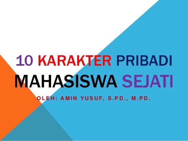 10 KARAKTER PRIBADI MAHASISWA SEJATI O L E H : A M I N Y U S U F, S . P D . , M . P D .