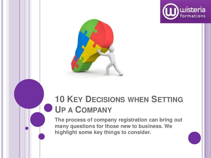 10 KEY DECISIONS WHEN SETTINGUP A COMPANYThe process of company registration can bring outmany questions for those new to ...