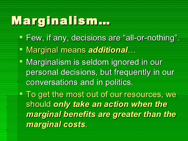 marginalism benefits and costs Marginalism: an approach to economics focusing on small changes that do not affect the economy's institutional and policy structure rather than generating profits in the traditional classical sense of a rate of return on the costs involved in productive investment, the economic surplus takes the form of.