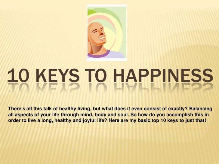 10 KEYS TO HAPPINESSTheres all this talk of healthy living, but what does it even consist of exactly? Balancingall aspects...