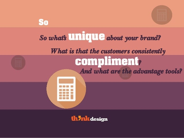 So So what's unique about your brand? What is that the customers consistently compliment? And what are the advantage tools?